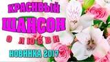 КРАСИВЫЙ ШАНСОН - КРАСИВЫЕ ПЕСНИ Шикарные Новые Песни Шансона 2017