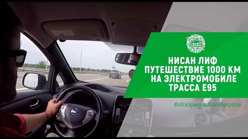 Нисан Лиф Путешествие 1000 км на электромобиле Nissan Leaf Трасса Е95