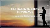 Как закрыть дверь в прошлое . Андрей Васильев (2018-11-11)