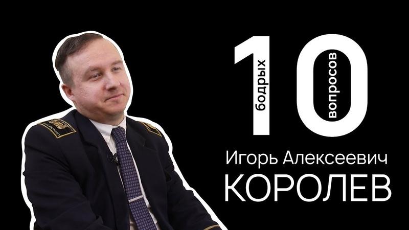 10 БОДРЫХ ВОПРОСОВ | ИГОРЬ АЛЕКСЕЕВИЧ КОРОЛЁВ