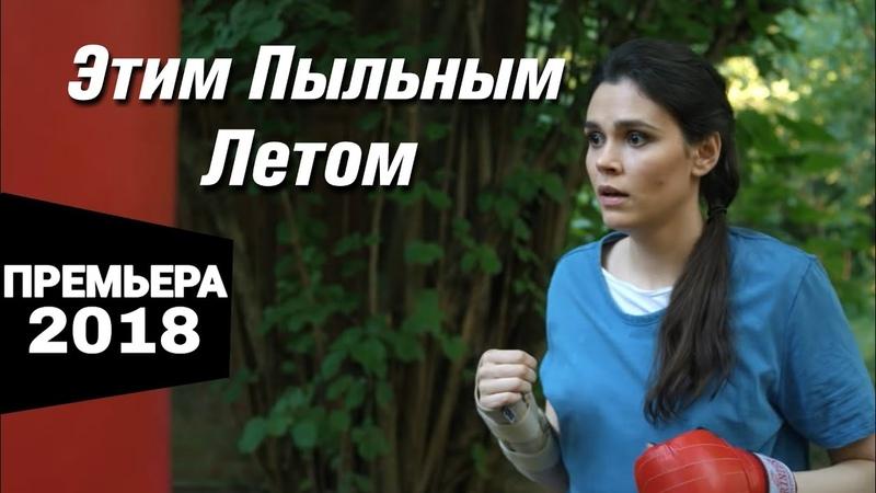 ПРЕМЬЕРА 2018! Этим пыльным летом Все серии подряд   Русские детективы, боевики 2018 новинки
