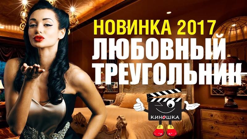 НОВИНКА Мелодрама ЛЮБОВНЫЙ ТРЕУГОЛЬНИК Русские сериалы 2017 новинки фильмы про любовь