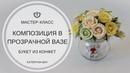 МАСТЕР-КЛАСС БУКЕТ ИЗ КОНФЕТ В ПРОЗРАЧНОЙ ВАЗЕ I Flower Arrangement Tutorial DIY wedding bouquet