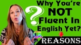 Why You're NOT Fluent in English Yet Here are 5 Reasons (Part 1)