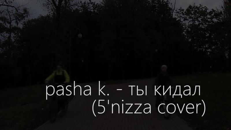Pasha k. - Ты кидал (5nizza cover)