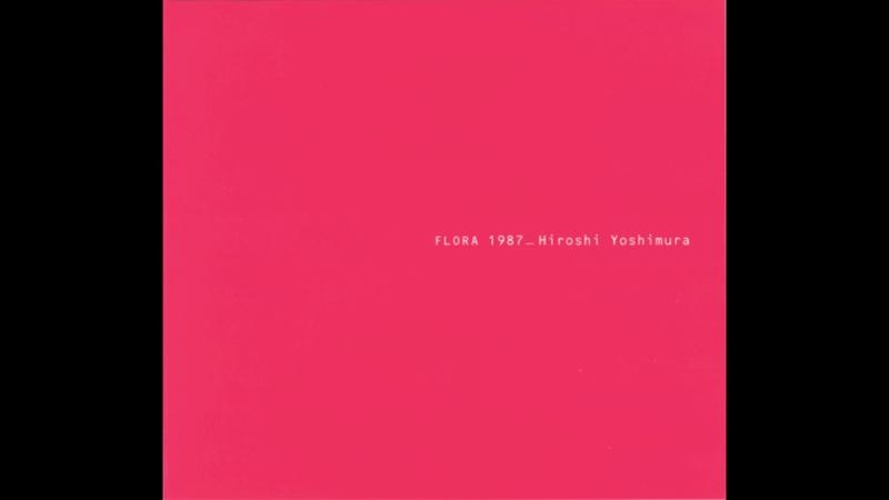 Hiroshi Yoshimura (吉村弘) - Flora 1987 (2006) FULL ALBUM