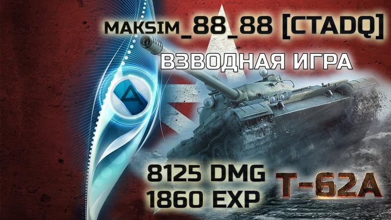 Т-62А | maksim_88_88 [CTADQ] | Взводная Игра | 8125 DMG ☆ 1860 EXP