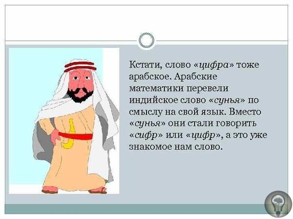 ПОЧЕМУ ИНДИЙСКИЕ ЦИФРЫ НАЗВАЛИ АРАБСКИМИ === Цифры, которыми мы сегодня пользуемся, именуются арабскими. Ученые считают такое название ошибочным, так как арабы к ним отношения не имеют.