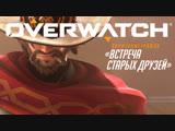 Короткометражка Встреча старых друзей  Overwatch