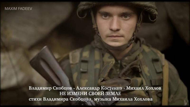 НЕ ИЗМЕНИ СВОЕЙ ЗЕМЛЕ В.Скобцов - А.Костенко - М.Хохлов