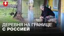 Путин — нормальный, с Лукашенко общаются . Как живет белорусская деревня на границе с Россией