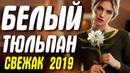 Свежак 2019 НАШЕЛ ЛЮБОВЬ! БЕЛЫЙ ТЮЛЬПАН Русские мелодрамы 2019 новинки HD