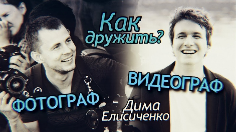 Фотограф или Видеограф Как работать вместе Проблемы взаимодействия Дима Елисиченко Интервью