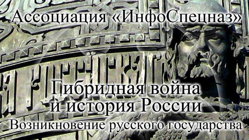 Ассоциация «ИнфоСпецназ» Гибридная война и история России. Возникновение русского государства