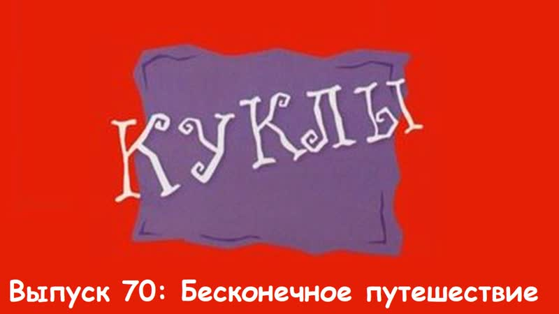 """""""Куклы"""". Выпуск 70: Бесконечное путешествие (25.06.1996)"""