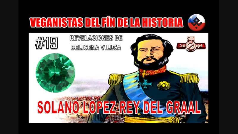 19. SOLANO LOPÉZ - REY DEL GRAAL- REVELACIONES DE BELICENA VILLCA