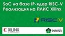Системы на кристалле на базе IP ядер RISС V реализация на ПЛИС Xilinx