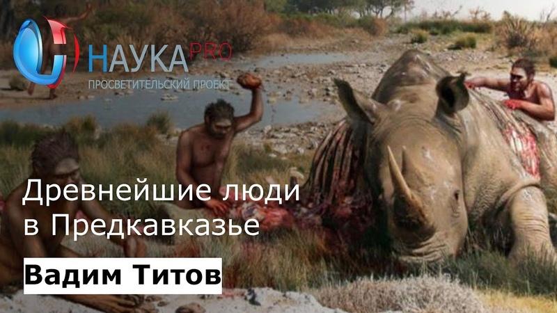 Вадим Титов Древнейшие люди в Предкавказье