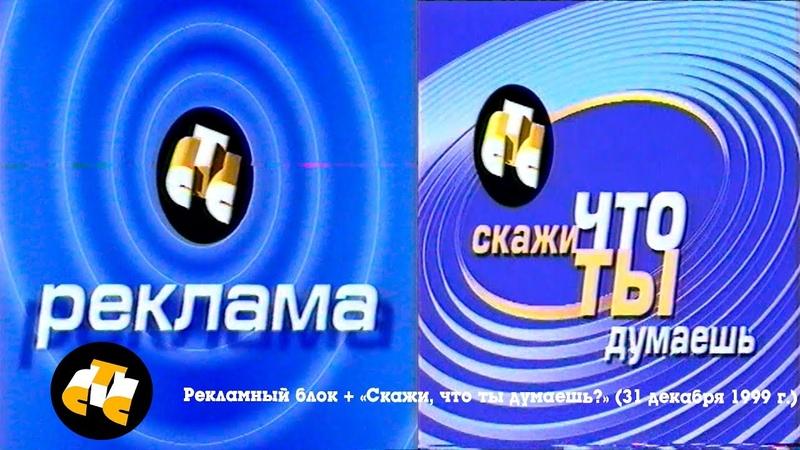 Рекламный блок Скажи, что ты думаешь? (СТС, 31.12.1999)