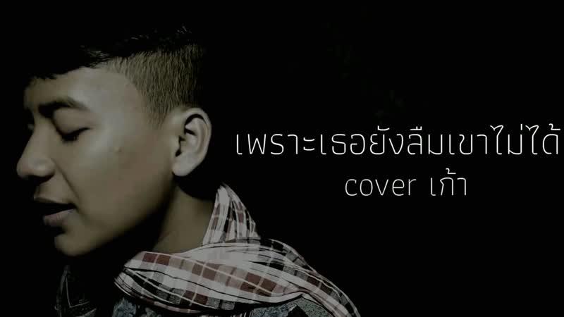 เกริกพล เพชรรัตน์ - เพราะเธอยังลืมเขาไม่ได้ (GTK Cover) • Таиланд | 2018