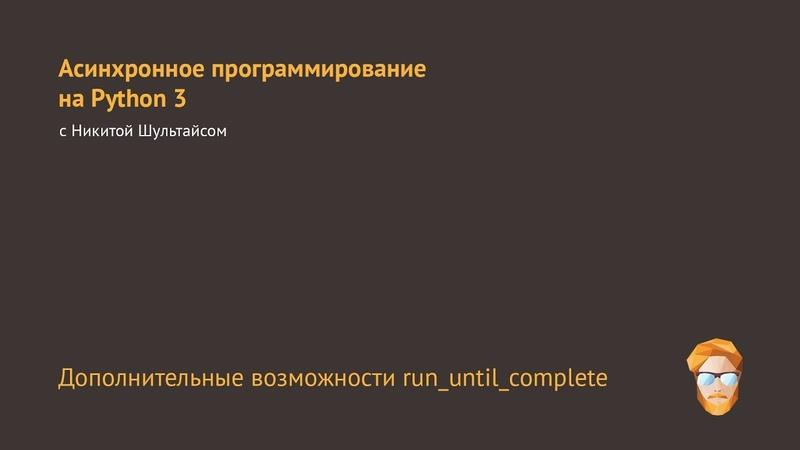 4. Дополнительные возможности run_until_complete