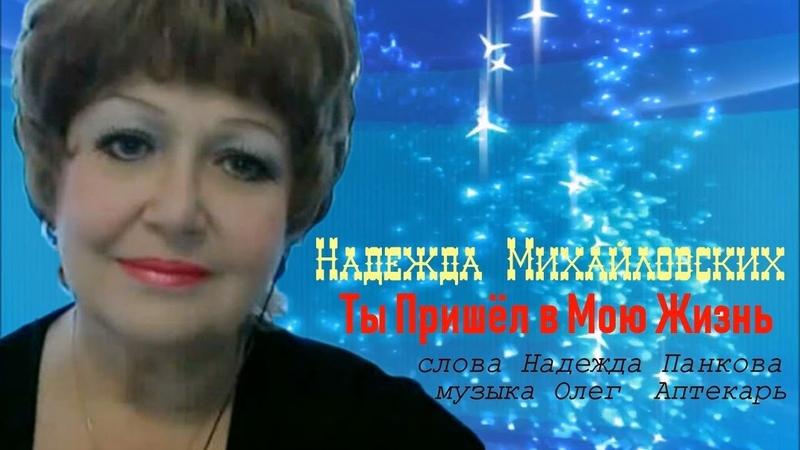 Надежда Михайловских Ты пришёл в мою жизнь муз Олега Аптекаря сл Надежды Шаметовой