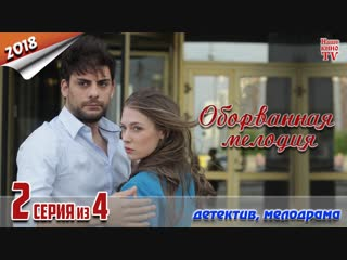Oбopвaннaя мeлoдия / 2018 (детектив, мелодрама). 2 серия из 4