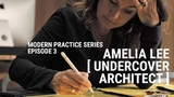 Amelia Lee, The Undercover Architect - Modern Practice Series Ep. 3