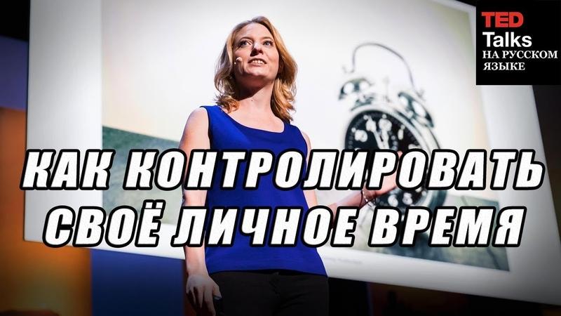 TED на русском КАК КОНТРОЛИРОВАТЬ СВОЕ ЛИЧНОЕ ВРЕМЯ Лора Вандеркам