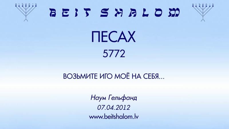 ПЕСАХ 5772 ВОЗЬМИТЕ ИГО МОЁ НА СЕБЯ Н Гельфанд 07 04 2012
