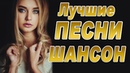 ЛУЧШИЕ ПЕСНИ ШАНСОН 2018 Слушать Музыку Онлайн Бесплатно