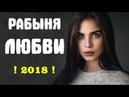 Премьера 2018 ублажила мужа! РАБЫНЯ ЛЮБВИ Русские мелодрамы 2018 новинки HD