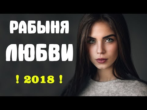 Премьера 2018 ублажила мужа! | РАБЫНЯ ЛЮБВИ | Русские мелодрамы 2018 новинки HD