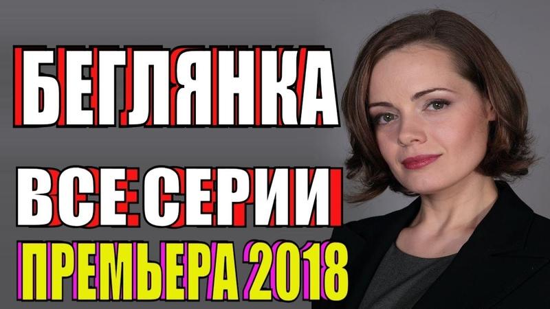 ФИЛЬМ НОВИНКА БЕГЛЯНКА 1 2 3 4 СЕРИЯ смотреть онлайн новые сериалы мелодрама 2018 ПРЕМЬЕРА