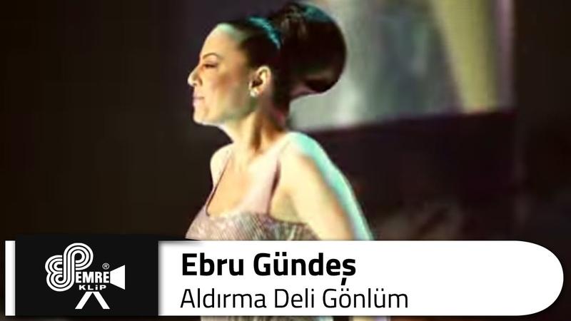 Ebru GÜNDEŞ - Aldırma Deli Gönlüm