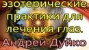 Эзотерические практики для лечения глаз. Андрей Дуйко школа Кайлас