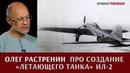 Олег Растренин о создании летающего танка штурмовика Ил 2