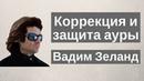 Коррекция и защита ауры Вадим Зеланд