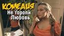НЕВЕРОЯТНАЯ КОМЕДИЯ! Не торопи любовь Русские комедии, фильмы HD