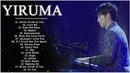 Yiruma Greatest Hits 2018 ♫ Best Songs Of Yiruma ♫ Yiruma Piano Playlist