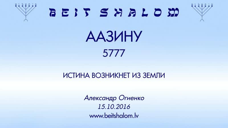 «ААЗИНУ» 5777 «ИСТИНА ВОЗНИКНЕТ ИЗ ЗЕМЛИ» А.Огиенко (15.10.2016)