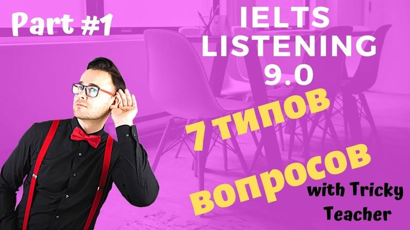IELTS Listening 9.0. Часть 1 - 7 типов вопросов.