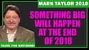 Mark Taylor December 07 2018 – SOMETHING BIG WILL HAPPEN AT THE END OF 2018