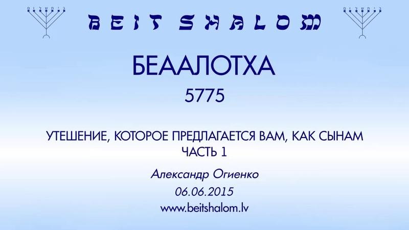 «БЕhААЛОТХА» 5775 ч. 1 «УТЕШЕНИЕ, КОТОРОЕ ПРЕДЛАГАЕТСЯ ВАМ, КАК СЫНАМ» А.Огиенко (06.06.2015)