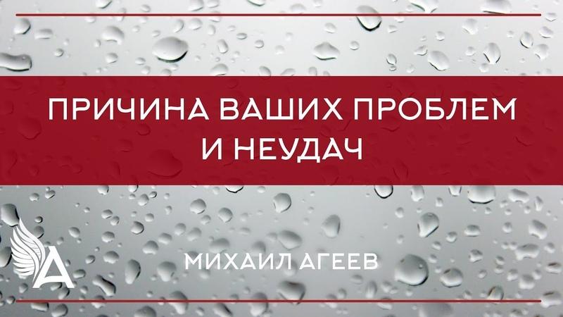 ПРИЧИНА ВАШИХ ПРОБЛЕМ И НЕУДАЧ. Михаила Агеев