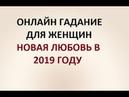 НОВАЯ ЛЮБОВЬ В 2019 ГОДУ ГАДАНИЕ ДЛЯ ЖЕНЩИН Онлайн Таро гадание
