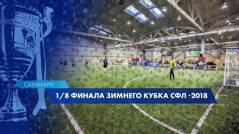 Саммари 1 8 финала Зимнего Кубка СФЛ 2018 9 декабря