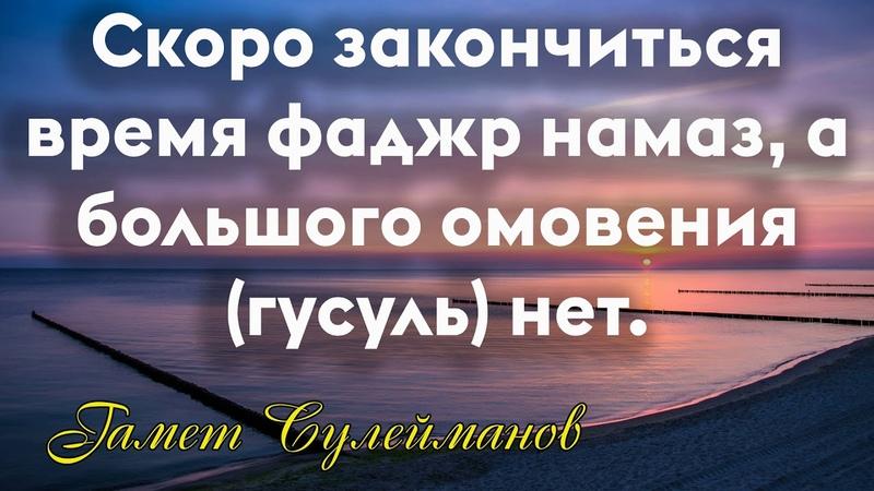 Гамет Сулейманов - Скоро закончиться время фаджр намаз,а большого омовения (гусуль) нет.