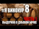 Я винокур 8 Выдержка в дубовой бочке Часть 1