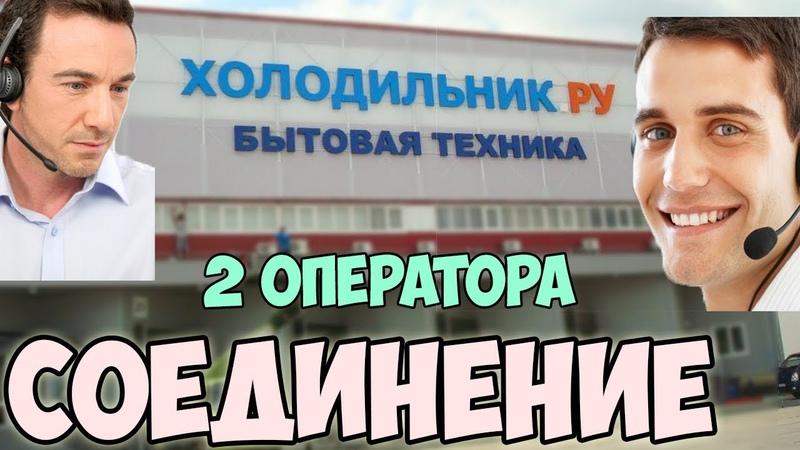 СОЕДИНЕНИЕ 8 Два оператора холодильник.ру